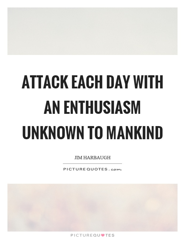 Attack each day with an enthusiasm unknown to mankind Picture Quote #1