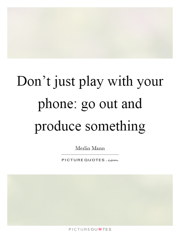 Don't just play with your phone: go out and produce something Picture Quote #1