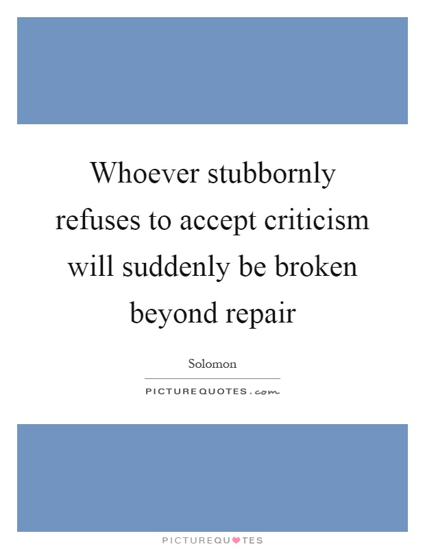 Whoever stubbornly refuses to accept criticism will suddenly be broken beyond repair Picture Quote #1