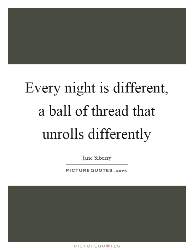 Every night is different, a ball of thread that unrolls differently Picture Quote #1