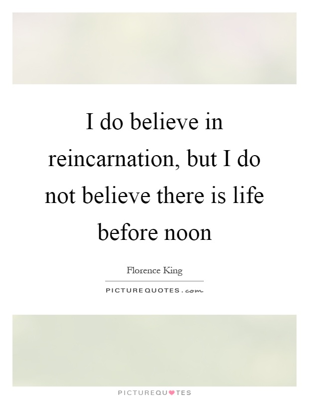 I do believe in reincarnation, but I do not believe there is life before noon Picture Quote #1
