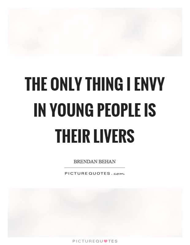 The only thing I envy in young people is their livers Picture Quote #1