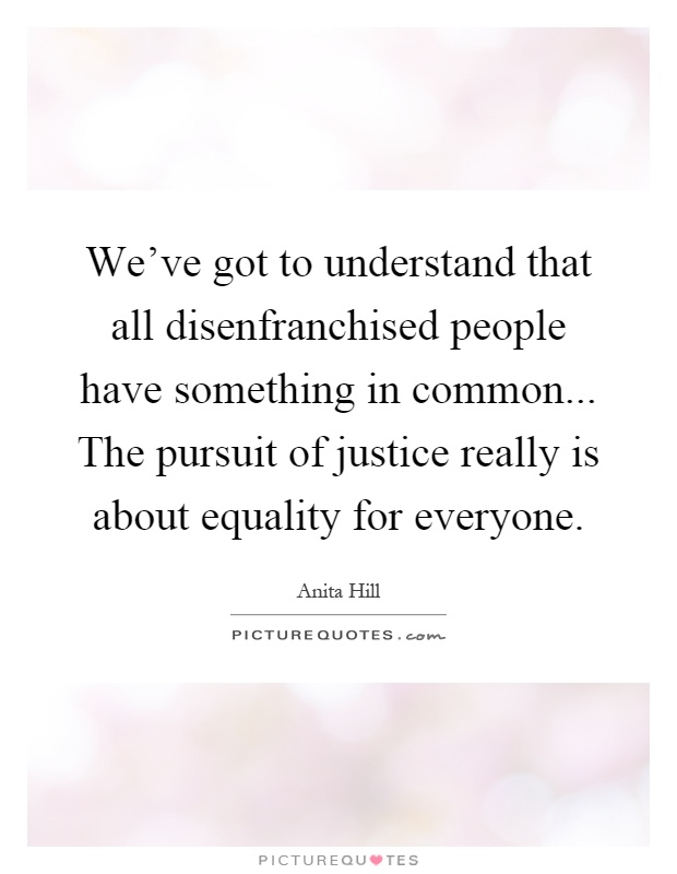 We've got to understand that all disenfranchised people have something in common... The pursuit of justice really is about equality for everyone Picture Quote #1