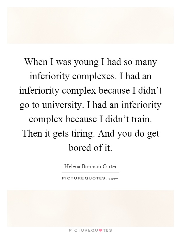When I was young I had so many inferiority complexes. I had an inferiority complex because I didn't go to university. I had an inferiority complex because I didn't train. Then it gets tiring. And you do get bored of it Picture Quote #1