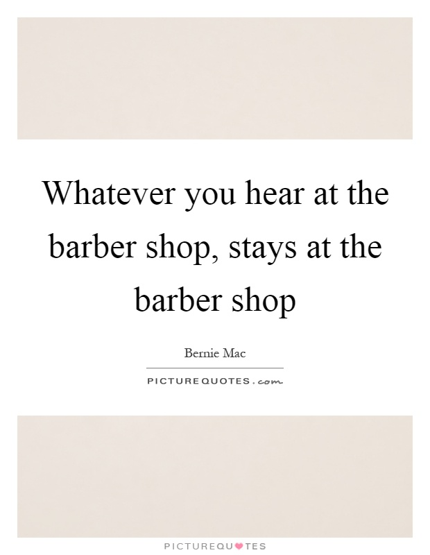 Whatever you hear at the barber shop, stays at the barber shop Picture Quote #1