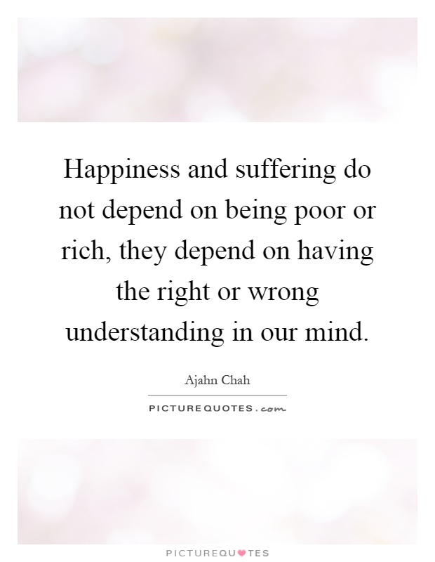 Happiness and suffering do not depend on being poor or rich, they depend on having the right or wrong understanding in our mind Picture Quote #1