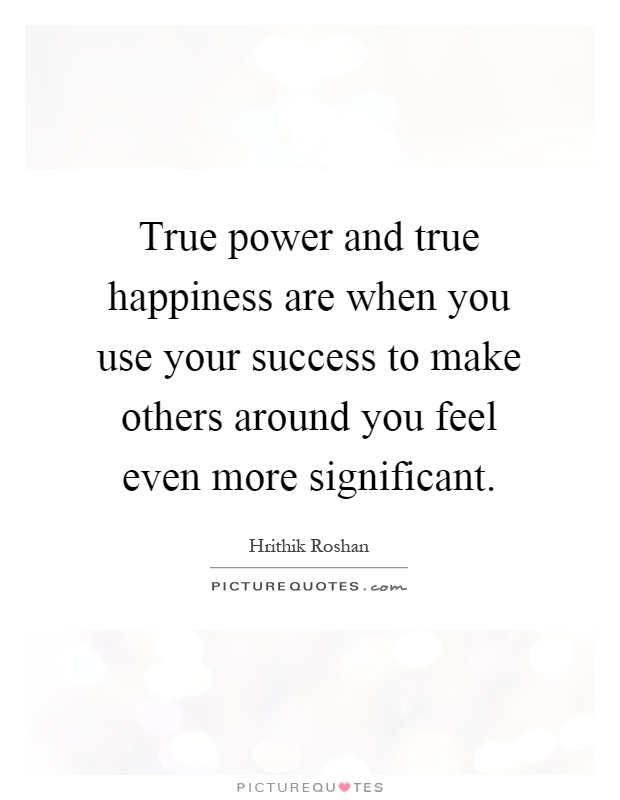 True power and true happiness are when you use your success to make others around you feel even more significant Picture Quote #1