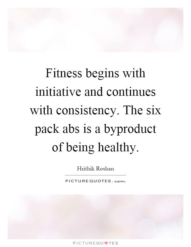 Fitness begins with initiative and continues with consistency. The six pack abs is a byproduct of being healthy Picture Quote #1