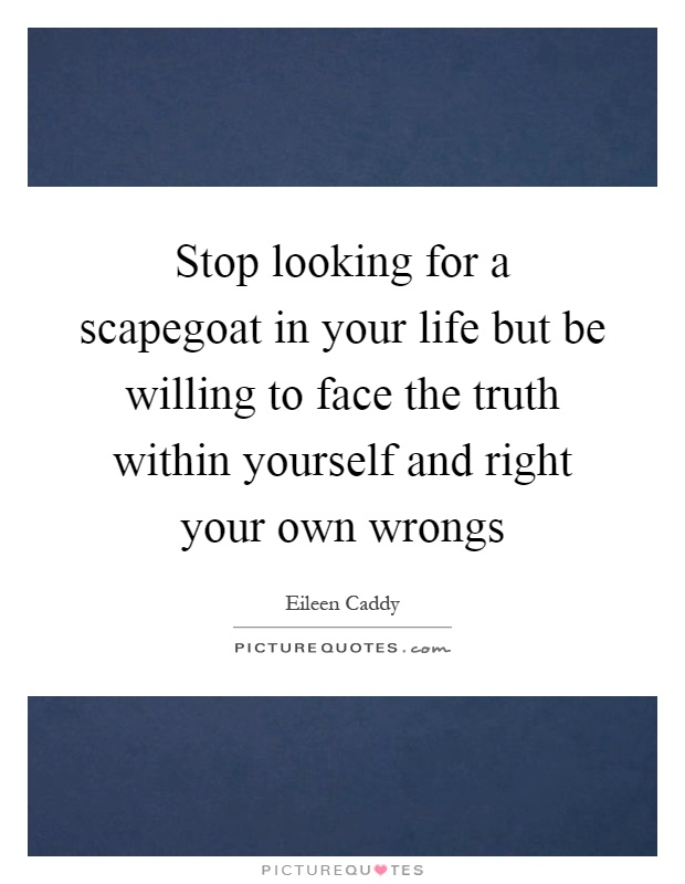 Stop looking for a scapegoat in your life but be willing to face the truth within yourself and right your own wrongs Picture Quote #1