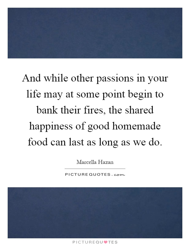 And while other passions in your life may at some point begin to bank their fires, the shared happiness of good homemade food can last as long as we do Picture Quote #1