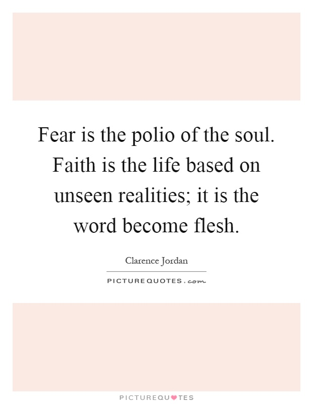 Fear is the polio of the soul. Faith is the life based on unseen realities; it is the word become flesh Picture Quote #1
