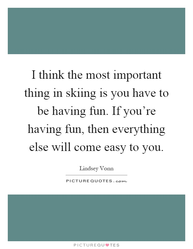 I think the most important thing in skiing is you have to be having fun. If you're having fun, then everything else will come easy to you Picture Quote #1