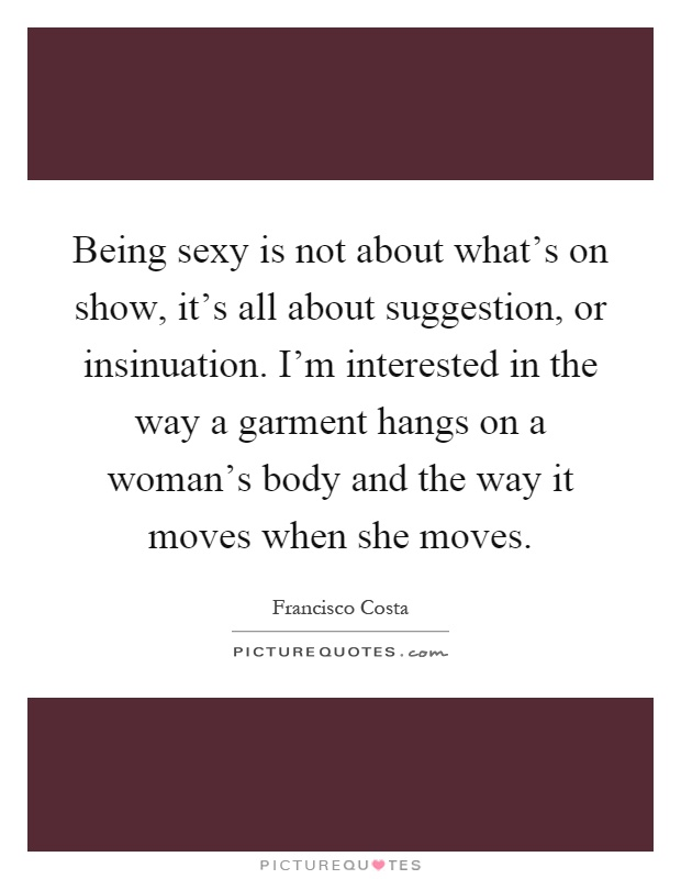 Being sexy is not about what's on show, it's all about suggestion, or insinuation. I'm interested in the way a garment hangs on a woman's body and the way it moves when she moves Picture Quote #1