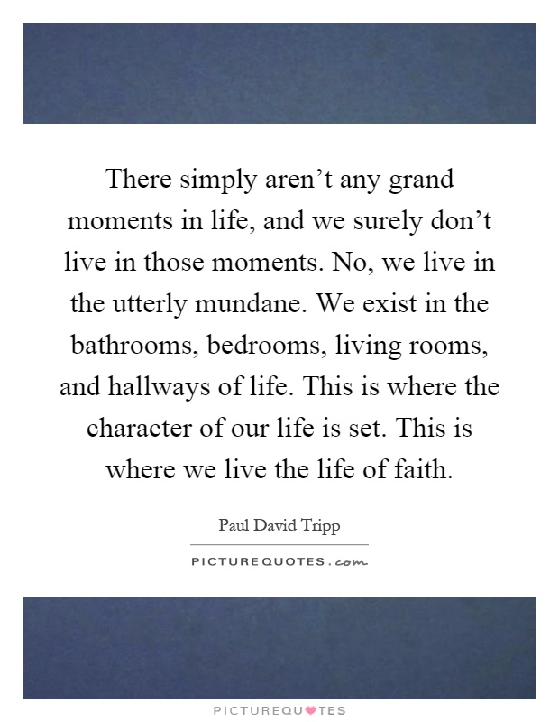 There simply aren't any grand moments in life, and we surely don't live in those moments. No, we live in the utterly mundane. We exist in the bathrooms, bedrooms, living rooms, and hallways of life. This is where the character of our life is set. This is where we live the life of faith Picture Quote #1
