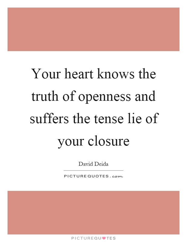 Your heart knows the truth of openness and suffers the tense lie of your closure Picture Quote #1