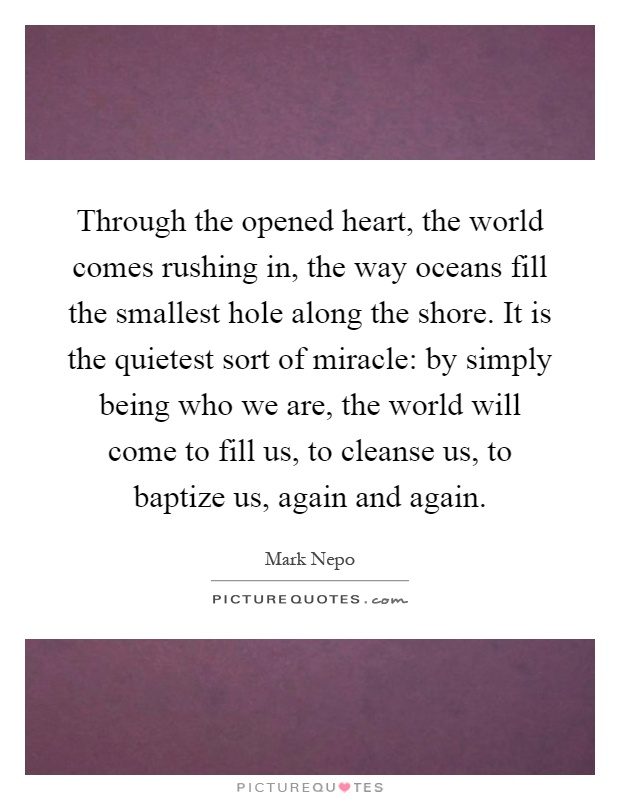 Through the opened heart, the world comes rushing in, the way oceans fill the smallest hole along the shore. It is the quietest sort of miracle: by simply being who we are, the world will come to fill us, to cleanse us, to baptize us, again and again Picture Quote #1