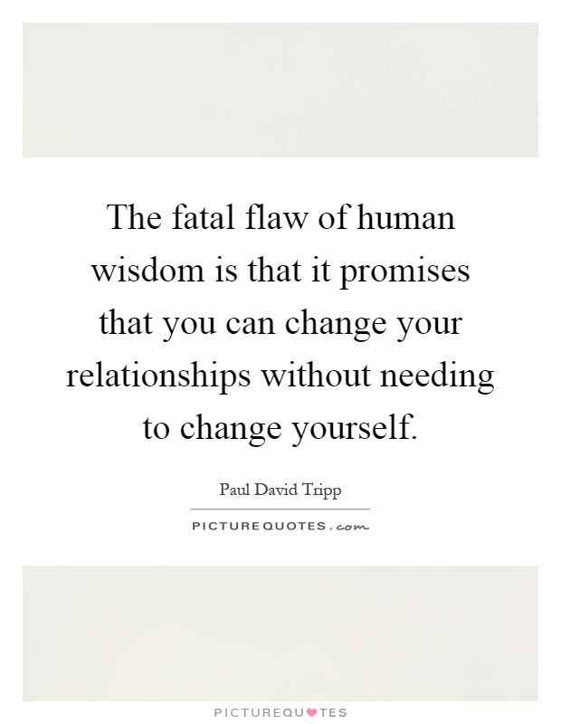 The fatal flaw of human wisdom is that it promises that you can change your relationships without needing to change yourself Picture Quote #1