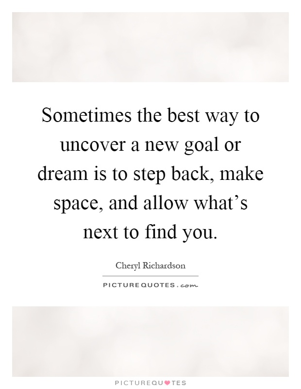 Sometimes the best way to uncover a new goal or dream is to step back, make space, and allow what's next to find you Picture Quote #1