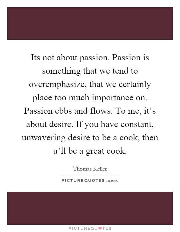 Its not about passion. Passion is something that we tend to overemphasize, that we certainly place too much importance on. Passion ebbs and flows. To me, it's about desire. If you have constant, unwavering desire to be a cook, then u'll be a great cook Picture Quote #1