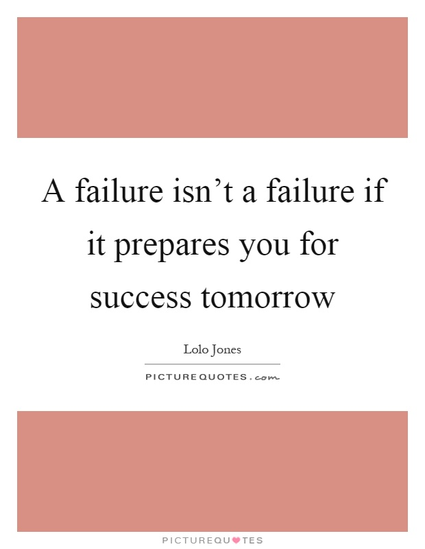 A failure isn't a failure if it prepares you for success tomorrow Picture Quote #1