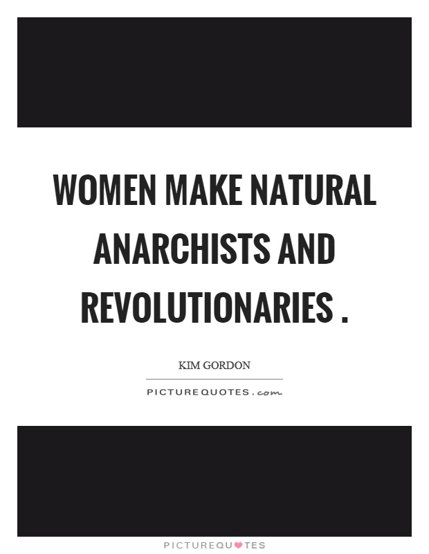 Women make natural anarchists and revolutionaries Picture Quote #1