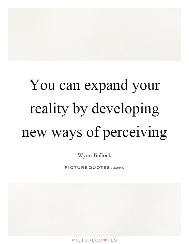 You can expand your reality by developing new ways of perceiving Picture Quote #1