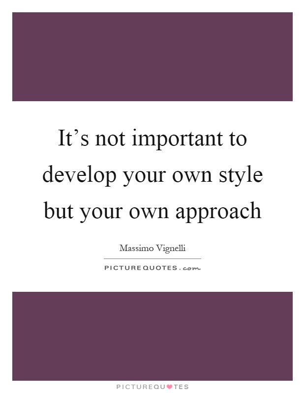 It's not important to develop your own style but your own approach Picture Quote #1