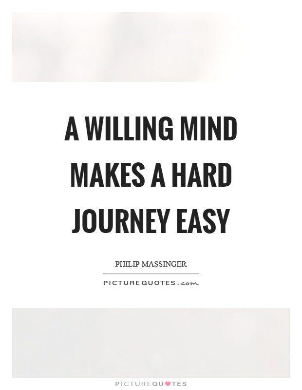A willing mind makes a hard journey easy Picture Quote #1