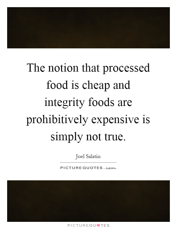 The notion that processed food is cheap and integrity foods are prohibitively expensive is simply not true Picture Quote #1