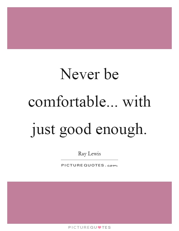 Never be comfortable... with just good enough Picture Quote #1