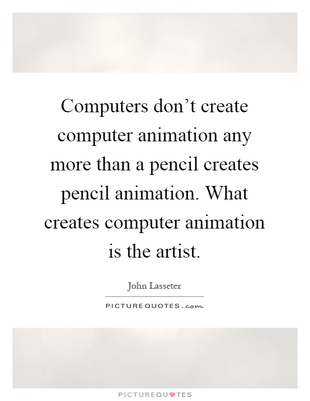 Computers don't create computer animation any more than a pencil creates pencil animation. What creates computer animation is the artist Picture Quote #1