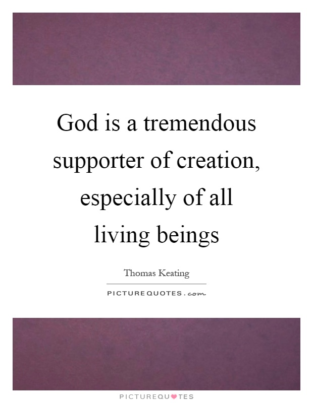 God is a tremendous supporter of creation, especially of all living beings Picture Quote #1