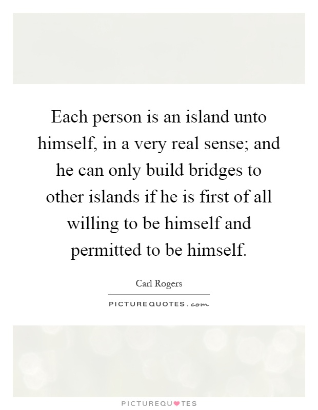 Each person is an island unto himself, in a very real sense; and he can only build bridges to other islands if he is first of all willing to be himself and permitted to be himself Picture Quote #1