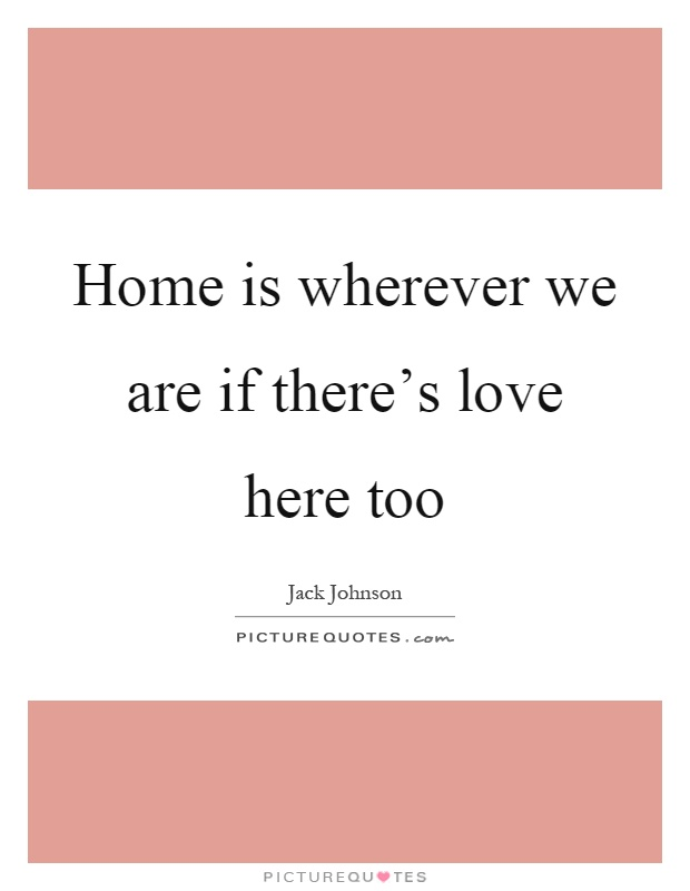 Home is wherever we are if there's love here too Picture Quote #1