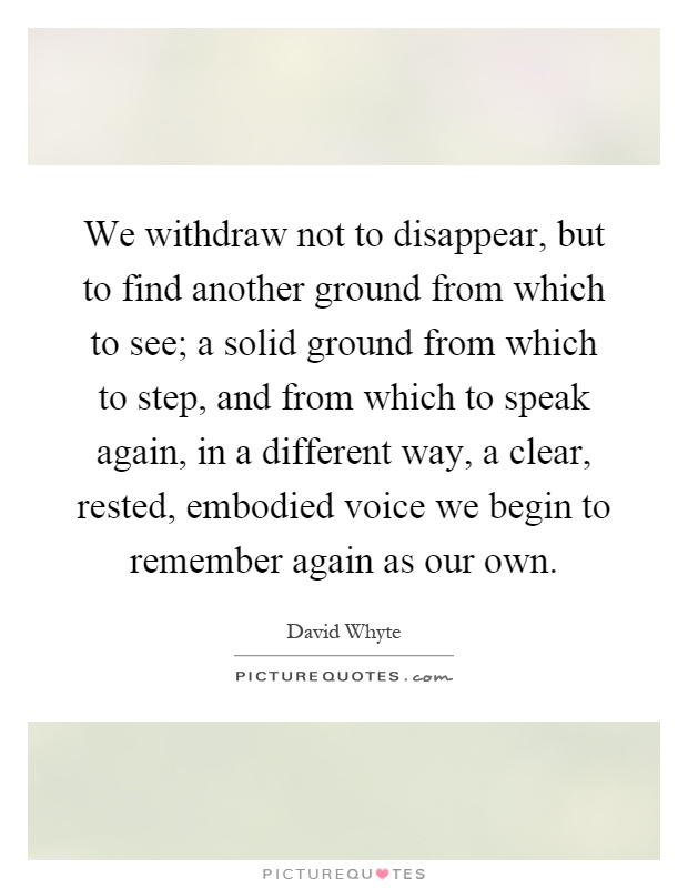 We withdraw not to disappear, but to find another ground from which to see; a solid ground from which to step, and from which to speak again, in a different way, a clear, rested, embodied voice we begin to remember again as our own Picture Quote #1