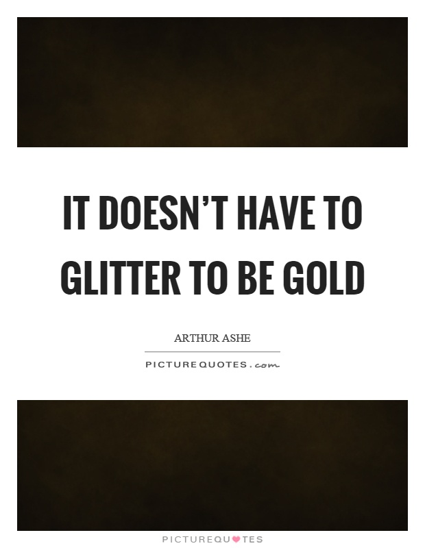 It doesn't have to glitter to be gold Picture Quote #1