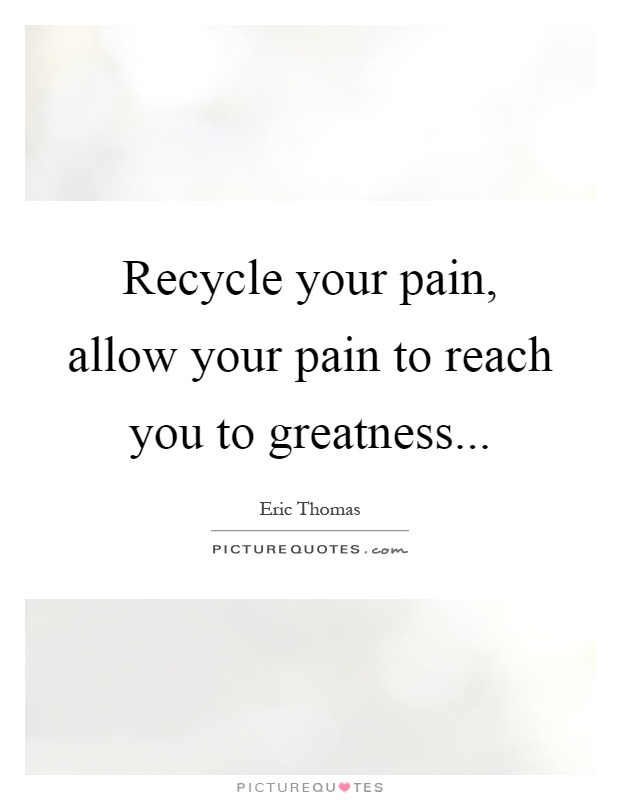 Recycle your pain, allow your pain to reach you to greatness Picture Quote #1