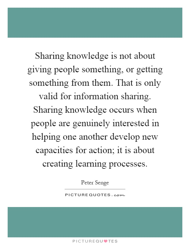 Sharing knowledge is not about giving people something, or getting something from them. That is only valid for information sharing. Sharing knowledge occurs when people are genuinely interested in helping one another develop new capacities for action; it is about creating learning processes Picture Quote #1