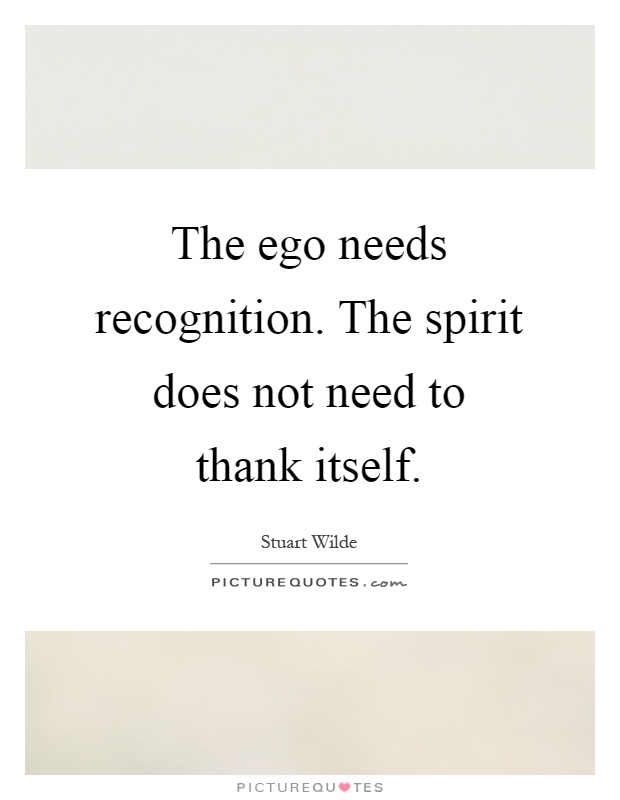 The ego needs recognition. The spirit does not need to thank itself Picture Quote #1