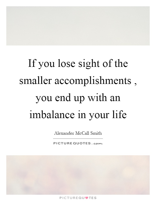 If you lose sight of the smaller accomplishments, you end up with an imbalance in your life Picture Quote #1