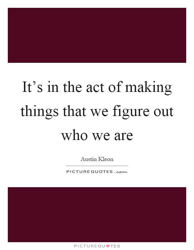 It's in the act of making things that we figure out who we are Picture Quote #1