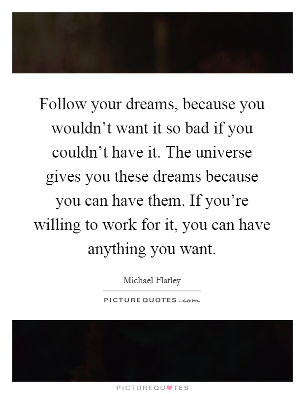 Follow your dreams, because you wouldn't want it so bad if you couldn't have it. The universe gives you these dreams because you can have them. If you're willing to work for it, you can have anything you want Picture Quote #1