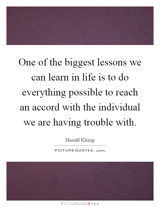 One of the biggest lessons we can learn in life is to do everything possible to reach an accord with the individual we are having trouble with Picture Quote #1