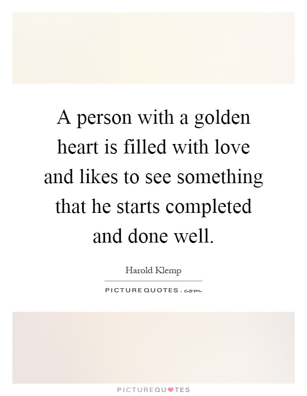 A person with a golden heart is filled with love and likes to see something that he starts completed and done well Picture Quote #1