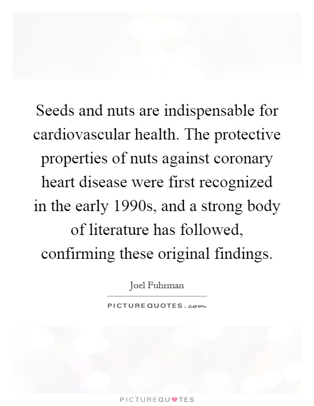 Seeds and nuts are indispensable for cardiovascular health. The protective properties of nuts against coronary heart disease were first recognized in the early 1990s, and a strong body of literature has followed, confirming these original findings Picture Quote #1