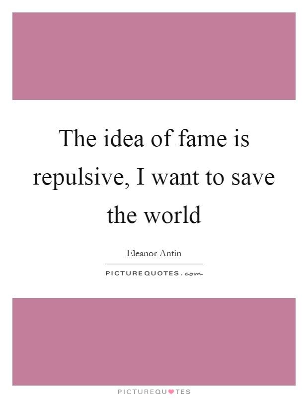 The idea of fame is repulsive, I want to save the world Picture Quote #1