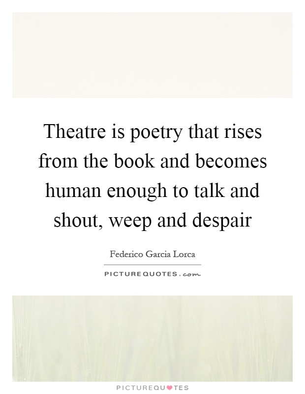 Theatre is poetry that rises from the book and becomes human enough to talk and shout, weep and despair Picture Quote #1