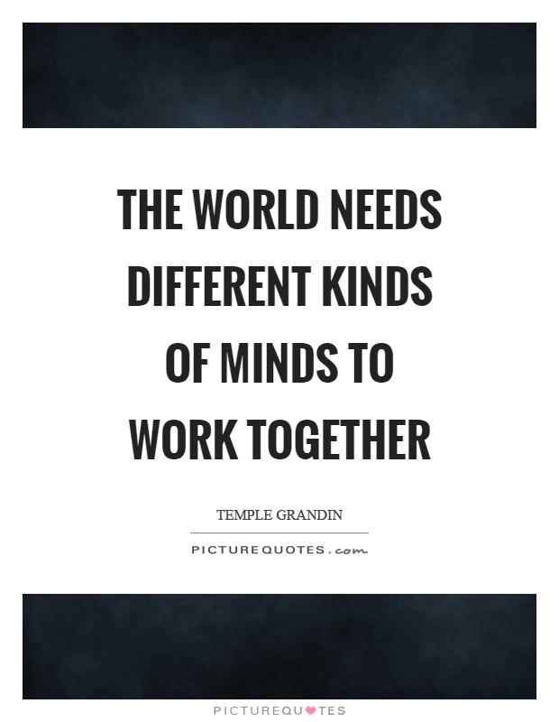 The world needs different kinds of minds to work together Picture Quote #1