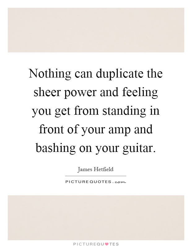 Nothing can duplicate the sheer power and feeling you get from standing in front of your amp and bashing on your guitar Picture Quote #1