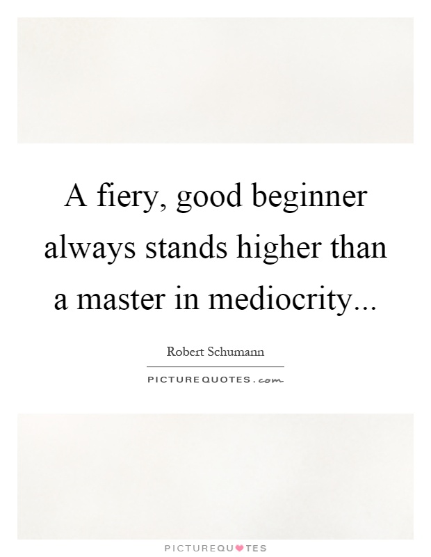 A fiery, good beginner always stands higher than a master in mediocrity Picture Quote #1